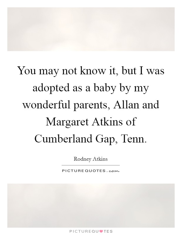 You may not know it, but I was adopted as a baby by my wonderful parents, Allan and Margaret Atkins of Cumberland Gap, Tenn Picture Quote #1