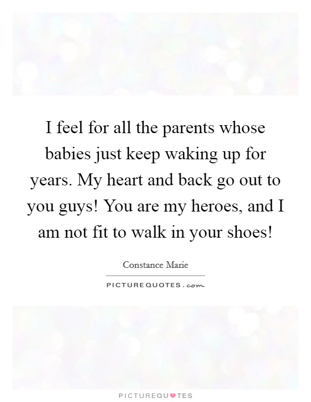 I feel for all the parents whose babies just keep waking up for years. My heart and back go out to you guys! You are my heroes, and I am not fit to walk in your shoes! Picture Quote #1