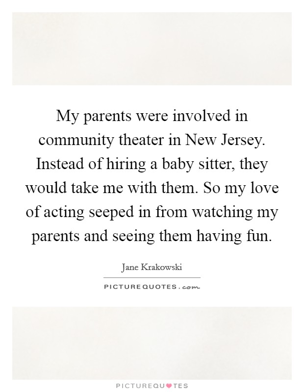 My parents were involved in community theater in New Jersey. Instead of hiring a baby sitter, they would take me with them. So my love of acting seeped in from watching my parents and seeing them having fun Picture Quote #1