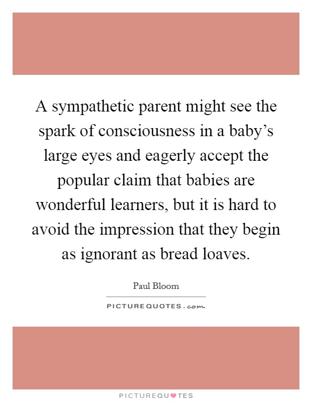 A sympathetic parent might see the spark of consciousness in a baby's large eyes and eagerly accept the popular claim that babies are wonderful learners, but it is hard to avoid the impression that they begin as ignorant as bread loaves Picture Quote #1