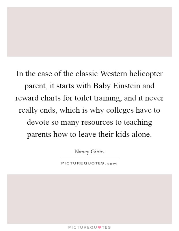 In the case of the classic Western helicopter parent, it starts with Baby Einstein and reward charts for toilet training, and it never really ends, which is why colleges have to devote so many resources to teaching parents how to leave their kids alone Picture Quote #1