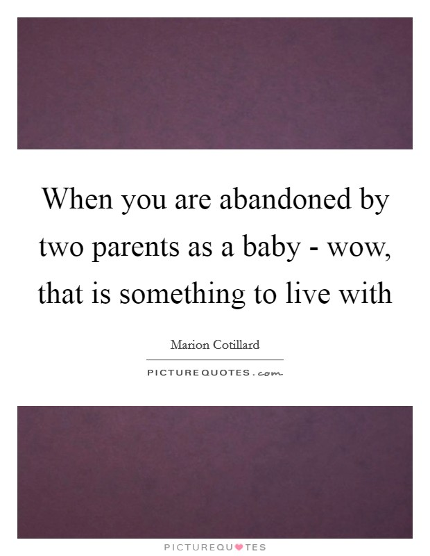 When you are abandoned by two parents as a baby - wow, that is something to live with Picture Quote #1