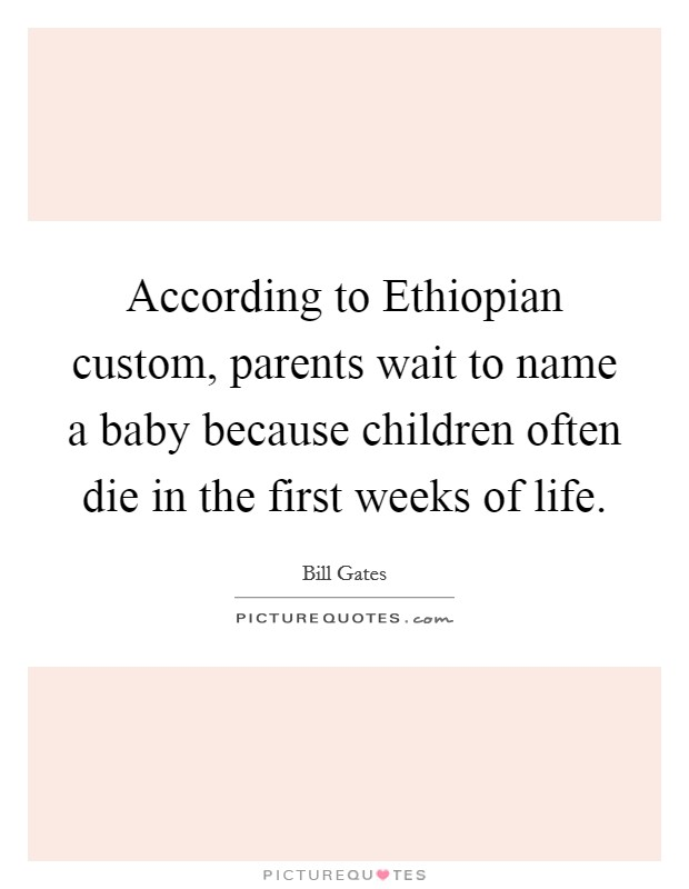 According to Ethiopian custom, parents wait to name a baby because children often die in the first weeks of life Picture Quote #1