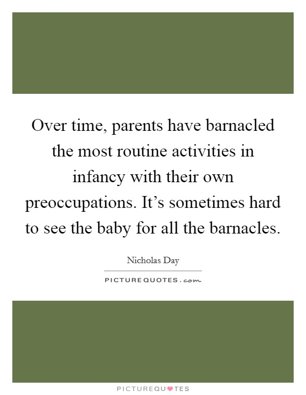Over time, parents have barnacled the most routine activities in infancy with their own preoccupations. It's sometimes hard to see the baby for all the barnacles Picture Quote #1