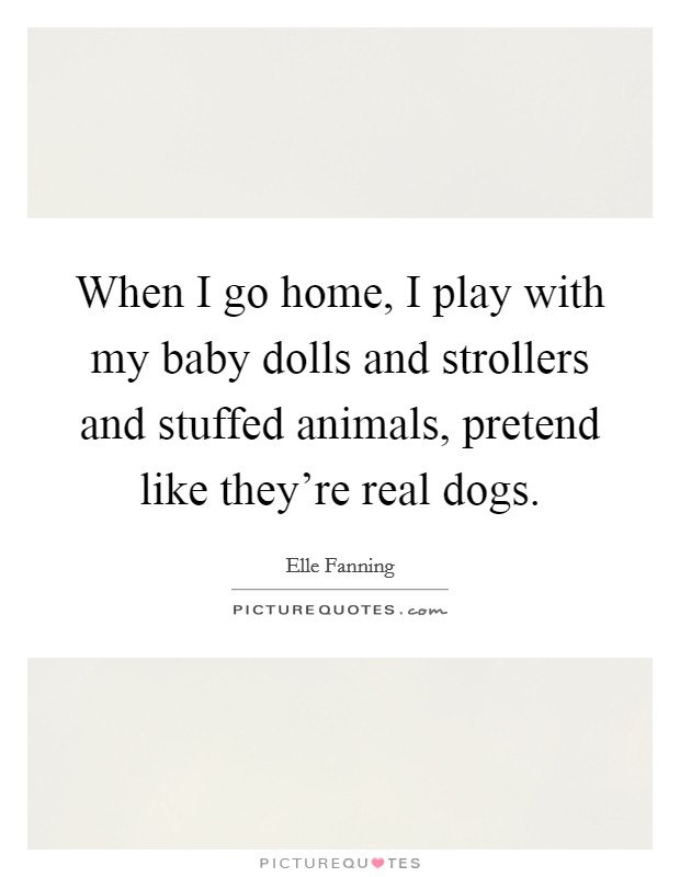 When I go home, I play with my baby dolls and strollers and stuffed animals, pretend like they're real dogs Picture Quote #1