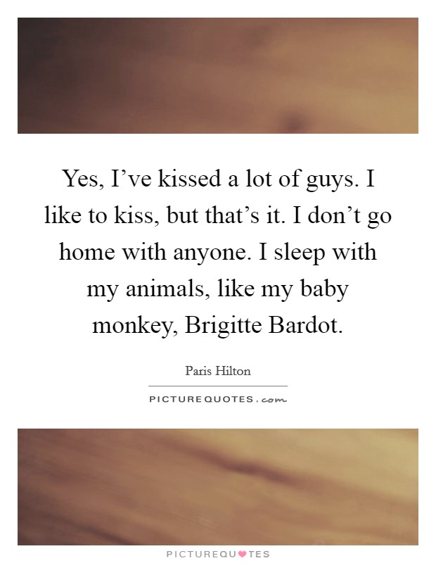 Yes, I've kissed a lot of guys. I like to kiss, but that's it. I don't go home with anyone. I sleep with my animals, like my baby monkey, Brigitte Bardot Picture Quote #1