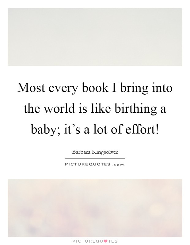 Most every book I bring into the world is like birthing a baby; it's a lot of effort! Picture Quote #1