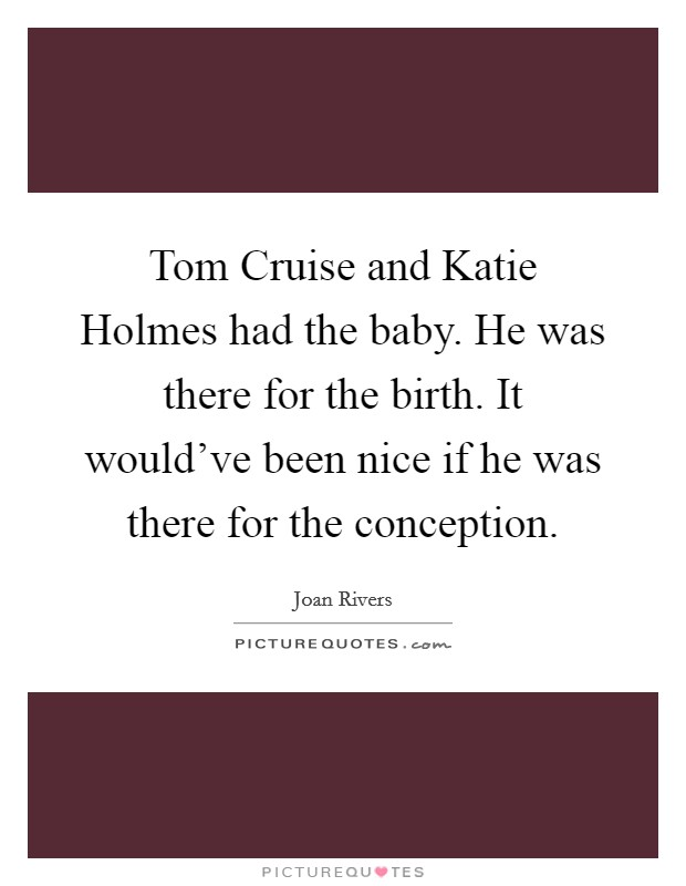 Tom Cruise and Katie Holmes had the baby. He was there for the birth. It would've been nice if he was there for the conception Picture Quote #1