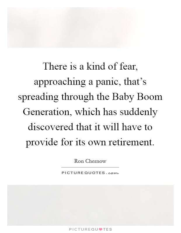 There is a kind of fear, approaching a panic, that's spreading through the Baby Boom Generation, which has suddenly discovered that it will have to provide for its own retirement Picture Quote #1