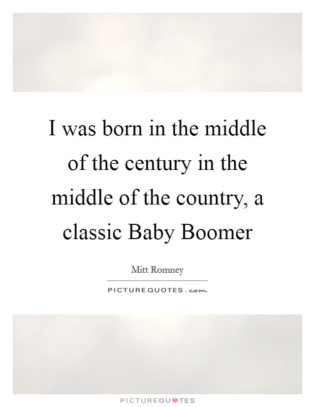I was born in the middle of the century in the middle of the country, a classic Baby Boomer Picture Quote #1