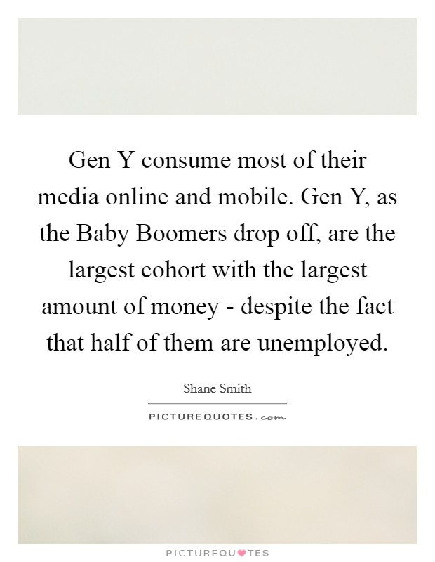 Gen Y consume most of their media online and mobile. Gen Y, as the Baby Boomers drop off, are the largest cohort with the largest amount of money - despite the fact that half of them are unemployed Picture Quote #1