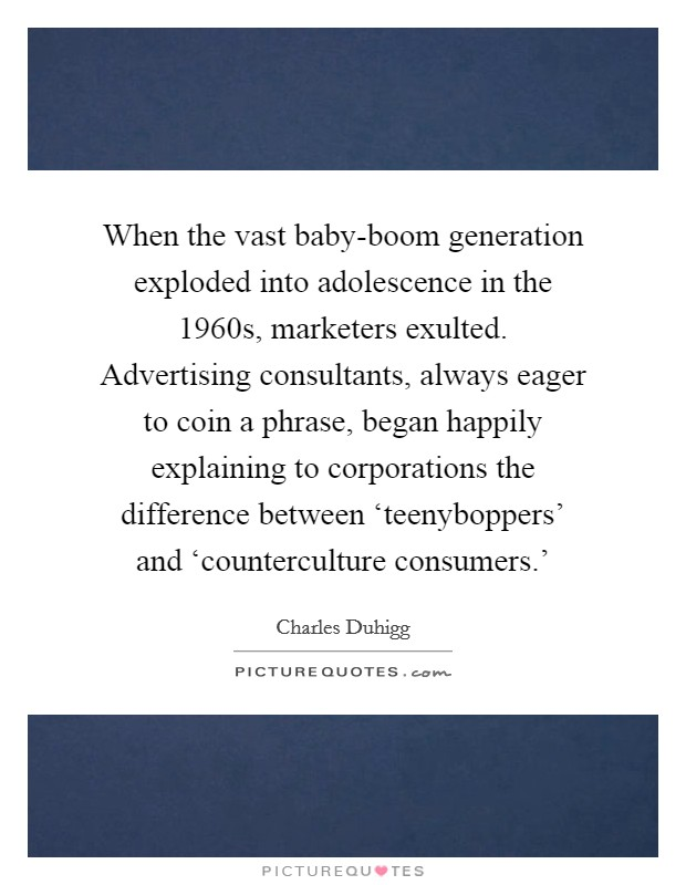 When the vast baby-boom generation exploded into adolescence in the 1960s, marketers exulted. Advertising consultants, always eager to coin a phrase, began happily explaining to corporations the difference between 'teenyboppers' and 'counterculture consumers.' Picture Quote #1
