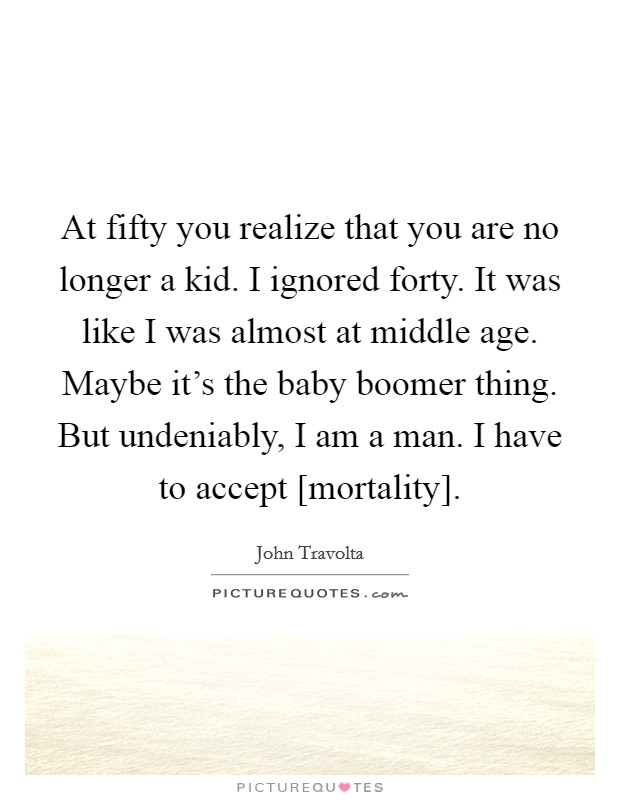 At fifty you realize that you are no longer a kid. I ignored forty. It was like I was almost at middle age. Maybe it's the baby boomer thing. But undeniably, I am a man. I have to accept [mortality] Picture Quote #1