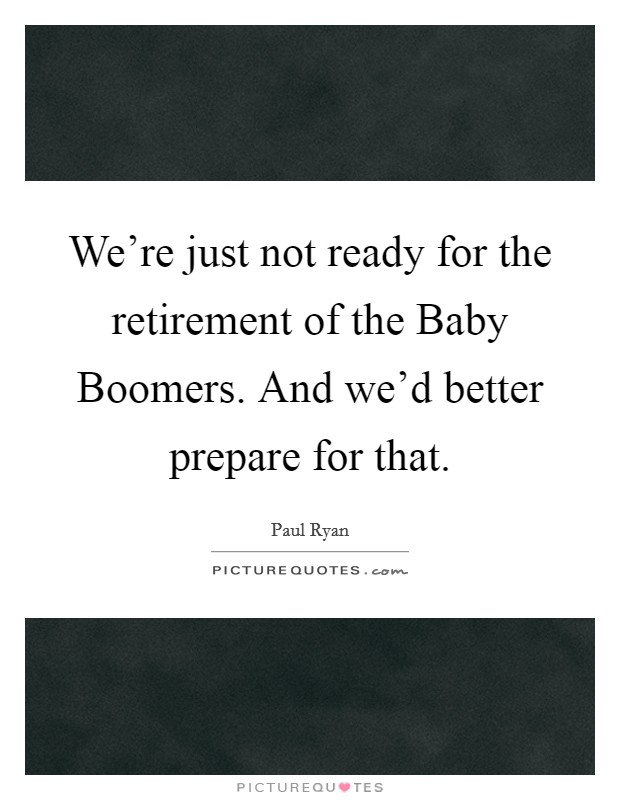 We're just not ready for the retirement of the Baby Boomers. And we'd better prepare for that Picture Quote #1