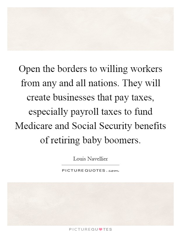 Open the borders to willing workers from any and all nations. They will create businesses that pay taxes, especially payroll taxes to fund Medicare and Social Security benefits of retiring baby boomers Picture Quote #1