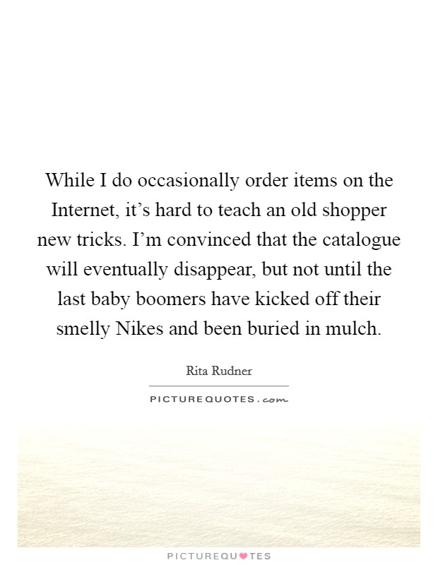 While I do occasionally order items on the Internet, it's hard to teach an old shopper new tricks. I'm convinced that the catalogue will eventually disappear, but not until the last baby boomers have kicked off their smelly Nikes and been buried in mulch Picture Quote #1