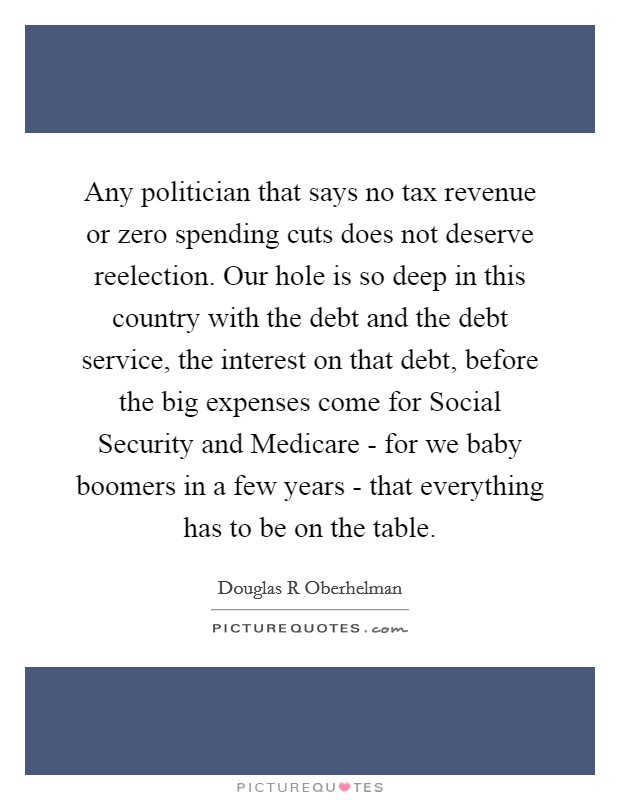 Any politician that says no tax revenue or zero spending cuts does not deserve reelection. Our hole is so deep in this country with the debt and the debt service, the interest on that debt, before the big expenses come for Social Security and Medicare - for we baby boomers in a few years - that everything has to be on the table Picture Quote #1