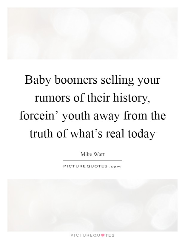 Baby boomers selling your rumors of their history, forcein' youth away from the truth of what's real today Picture Quote #1