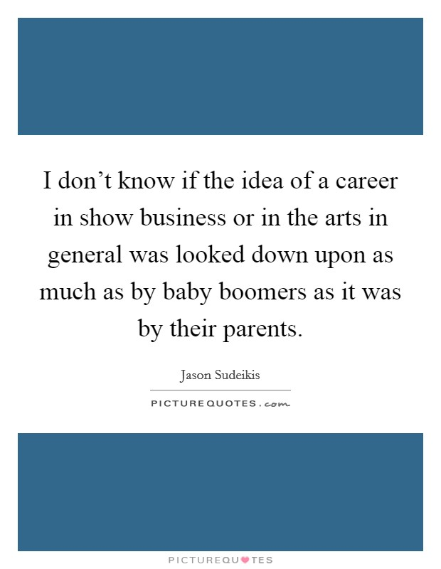 I don't know if the idea of a career in show business or in the arts in general was looked down upon as much as by baby boomers as it was by their parents Picture Quote #1