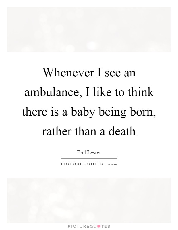 Whenever I see an ambulance, I like to think there is a baby being born, rather than a death Picture Quote #1