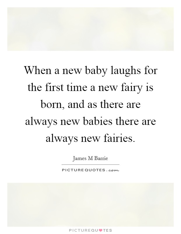 When a new baby laughs for the first time a new fairy is born, and as there are always new babies there are always new fairies Picture Quote #1