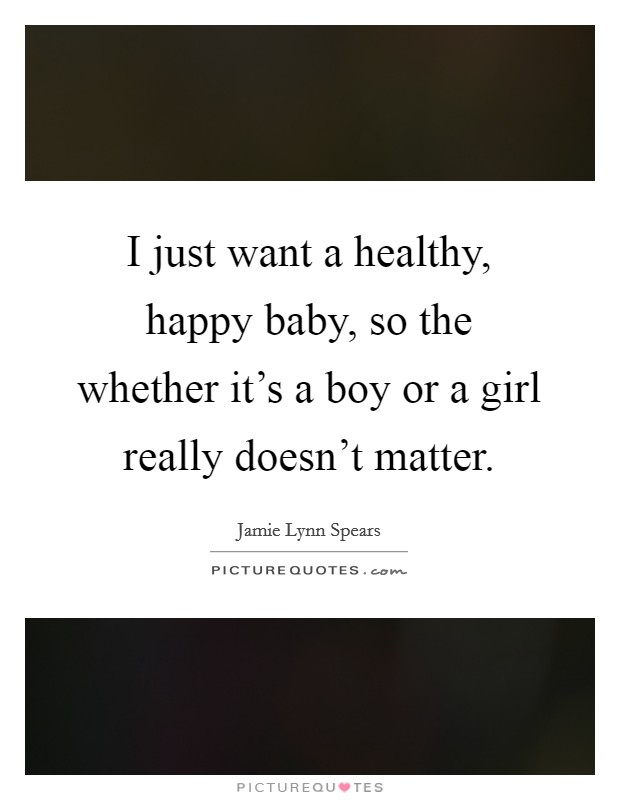 I just want a healthy, happy baby, so the whether it's a boy or a girl really doesn't matter Picture Quote #1