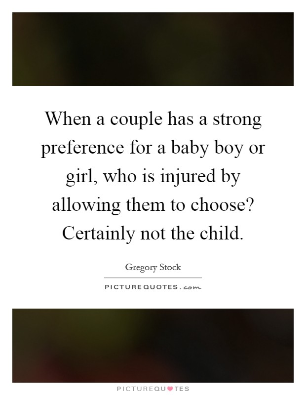 When a couple has a strong preference for a baby boy or girl, who is injured by allowing them to choose? Certainly not the child Picture Quote #1