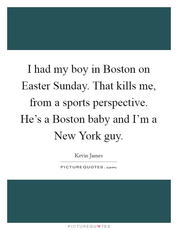 I had my boy in Boston on Easter Sunday. That kills me, from a sports perspective. He's a Boston baby and I'm a New York guy. Picture Quote #1