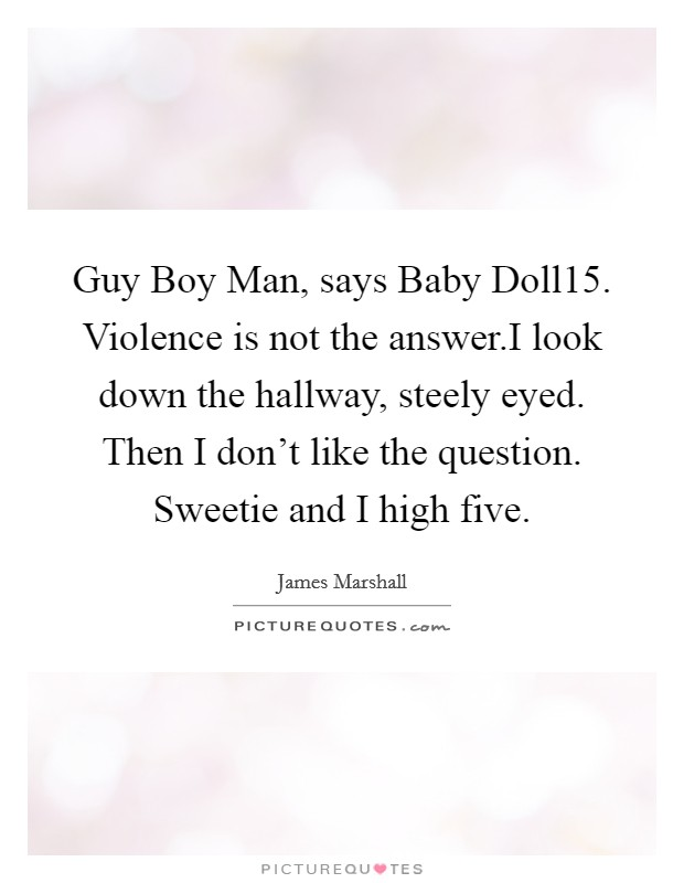 Guy Boy Man, says Baby Doll15. Violence is not the answer.I look down the hallway, steely eyed. Then I don't like the question. Sweetie and I high five Picture Quote #1