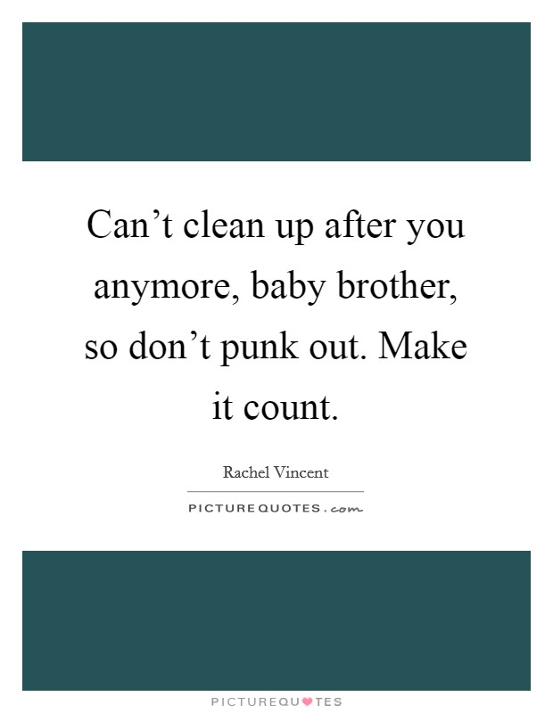 Can't clean up after you anymore, baby brother, so don't punk out. Make it count Picture Quote #1