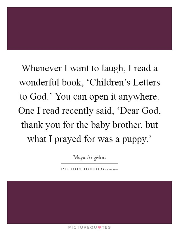 Whenever I want to laugh, I read a wonderful book, 'Children's Letters to God.' You can open it anywhere. One I read recently said, 'Dear God, thank you for the baby brother, but what I prayed for was a puppy.' Picture Quote #1