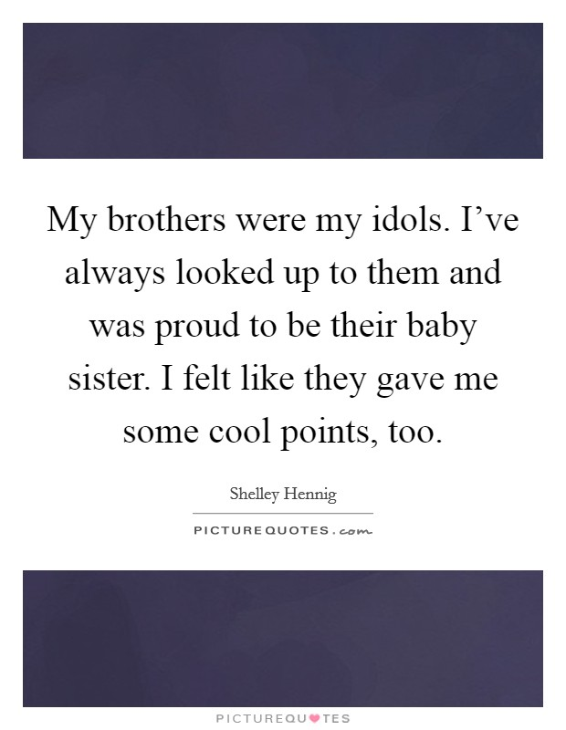 My brothers were my idols. I've always looked up to them and was proud to be their baby sister. I felt like they gave me some cool points, too Picture Quote #1