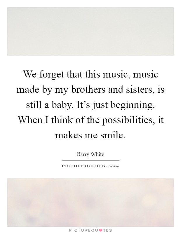 We forget that this music, music made by my brothers and sisters, is still a baby. It's just beginning. When I think of the possibilities, it makes me smile Picture Quote #1