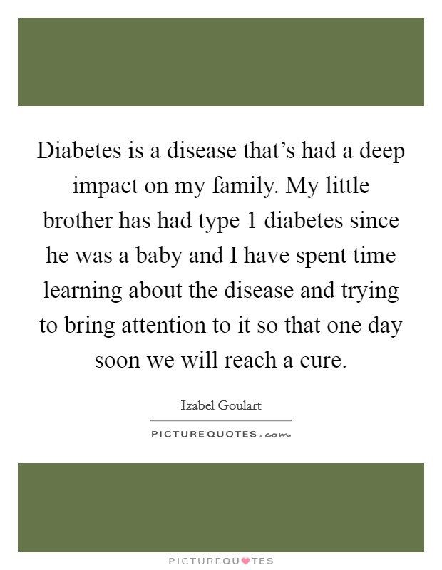 Diabetes is a disease that's had a deep impact on my family. My little brother has had type 1 diabetes since he was a baby and I have spent time learning about the disease and trying to bring attention to it so that one day soon we will reach a cure Picture Quote #1