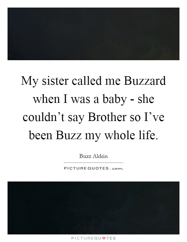 My sister called me Buzzard when I was a baby - she couldn't say Brother so I've been Buzz my whole life Picture Quote #1