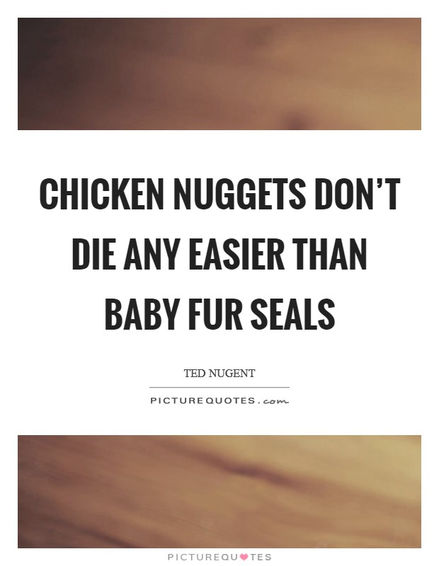 Chicken nuggets don't die any easier than baby fur seals Picture Quote #1