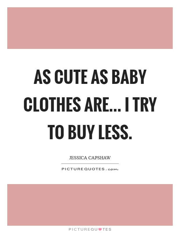 As cute as baby clothes are... I try to buy less Picture Quote #1