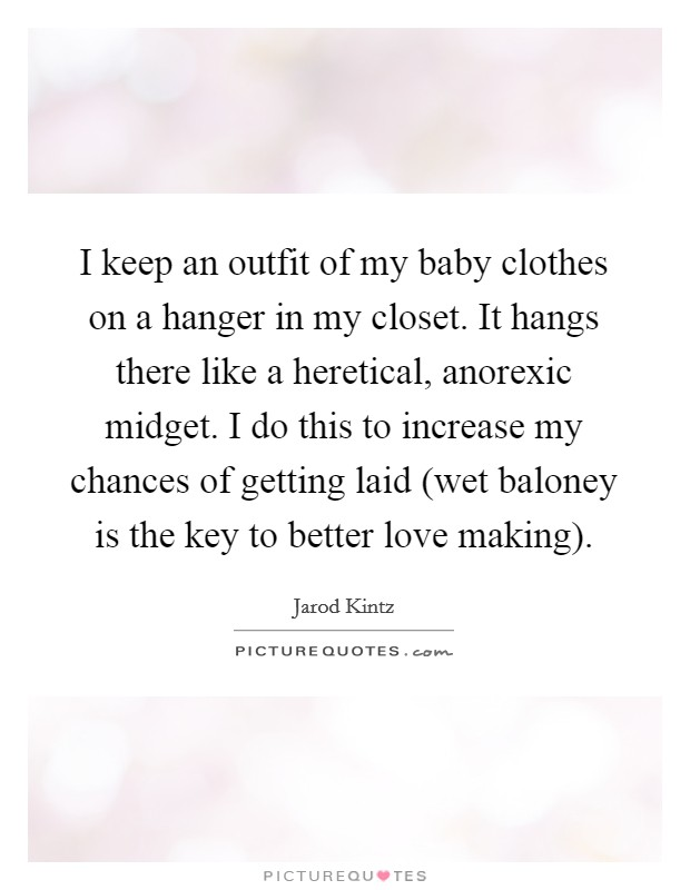 I keep an outfit of my baby clothes on a hanger in my closet. It hangs there like a heretical, anorexic midget. I do this to increase my chances of getting laid (wet baloney is the key to better love making) Picture Quote #1
