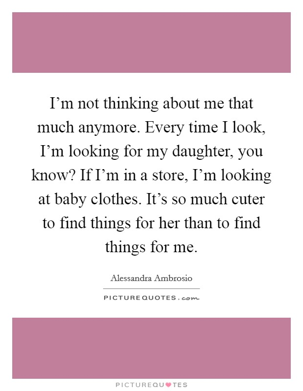 I'm not thinking about me that much anymore. Every time I look, I'm looking for my daughter, you know? If I'm in a store, I'm looking at baby clothes. It's so much cuter to find things for her than to find things for me Picture Quote #1