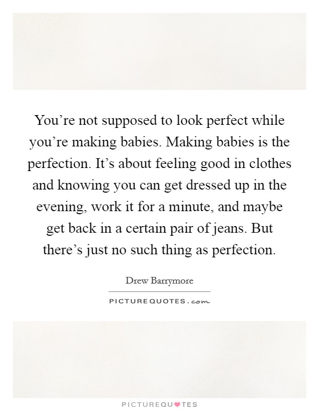 You're not supposed to look perfect while you're making babies. Making babies is the perfection. It's about feeling good in clothes and knowing you can get dressed up in the evening, work it for a minute, and maybe get back in a certain pair of jeans. But there's just no such thing as perfection Picture Quote #1