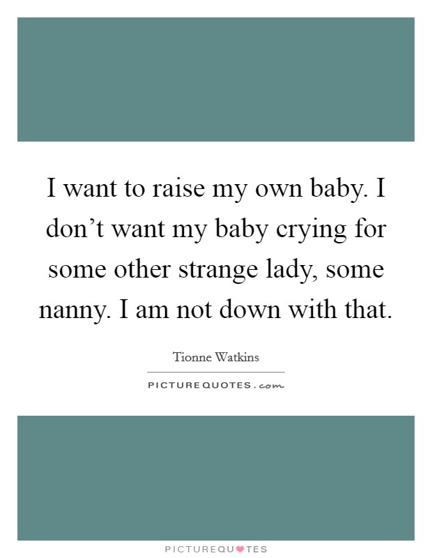 I want to raise my own baby. I don't want my baby crying for some other strange lady, some nanny. I am not down with that Picture Quote #1