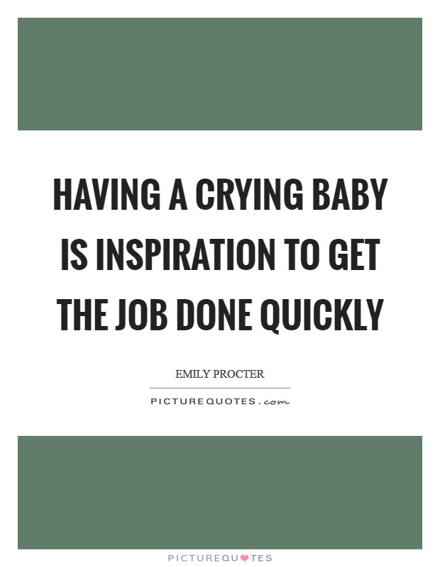 Having a crying baby is inspiration to get the job done quickly Picture Quote #1
