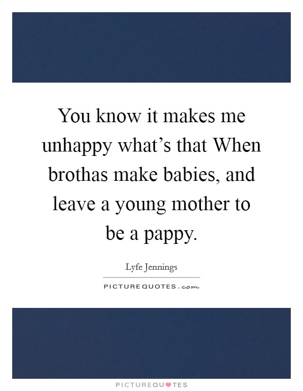 You know it makes me unhappy what's that When brothas make babies, and leave a young mother to be a pappy Picture Quote #1