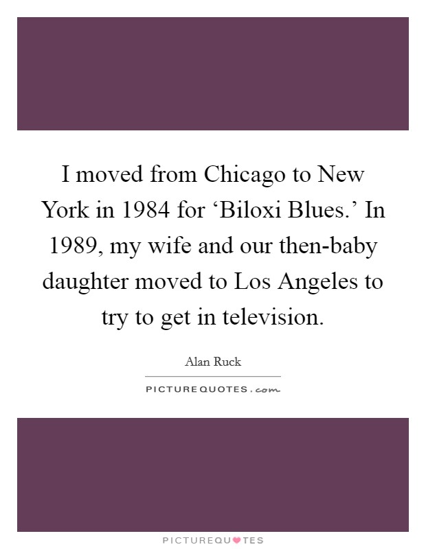 I moved from Chicago to New York in 1984 for 'Biloxi Blues.' In 1989, my wife and our then-baby daughter moved to Los Angeles to try to get in television Picture Quote #1