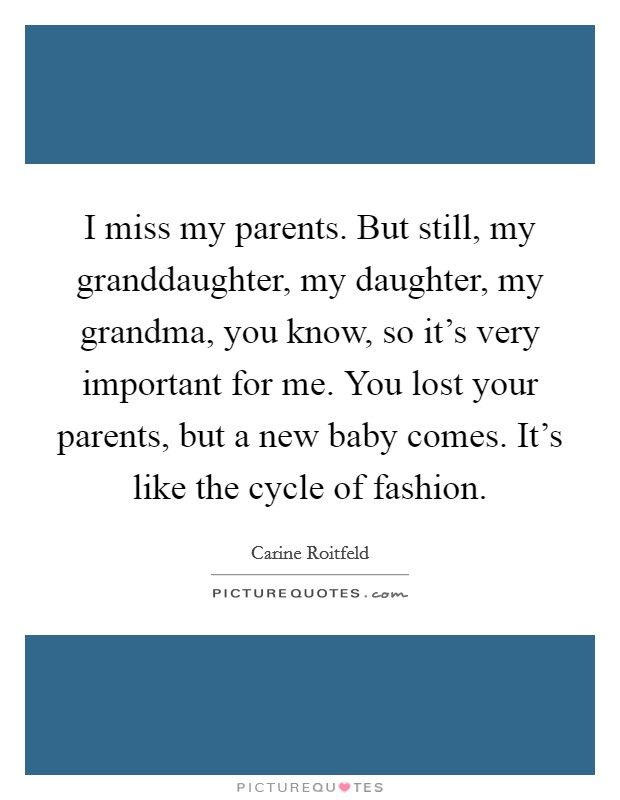 I miss my parents. But still, my granddaughter, my daughter, my grandma, you know, so it's very important for me. You lost your parents, but a new baby comes. It's like the cycle of fashion Picture Quote #1