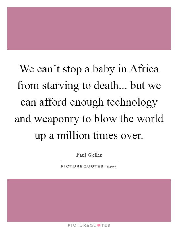 We can't stop a baby in Africa from starving to death... but we can afford enough technology and weaponry to blow the world up a million times over Picture Quote #1
