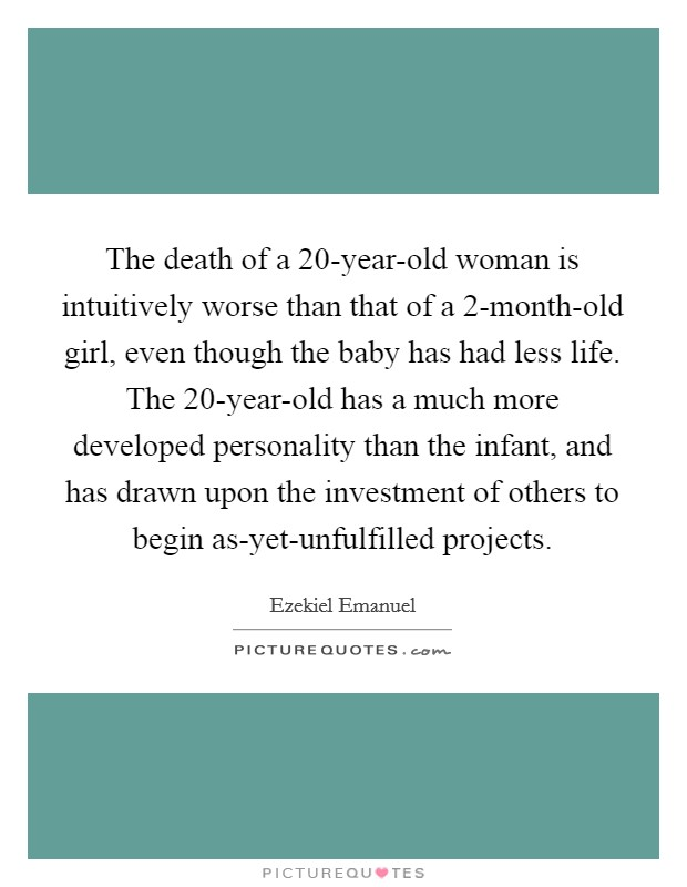 The death of a 20-year-old woman is intuitively worse than that of a 2-month-old girl, even though the baby has had less life. The 20-year-old has a much more developed personality than the infant, and has drawn upon the investment of others to begin as-yet-unfulfilled projects Picture Quote #1