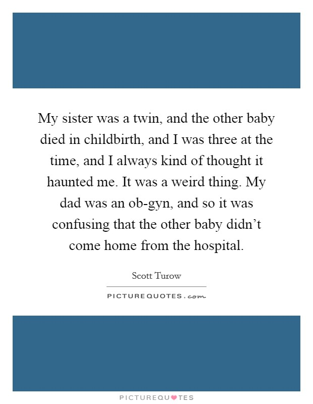 My sister was a twin, and the other baby died in childbirth, and I was three at the time, and I always kind of thought it haunted me. It was a weird thing. My dad was an ob-gyn, and so it was confusing that the other baby didn't come home from the hospital Picture Quote #1