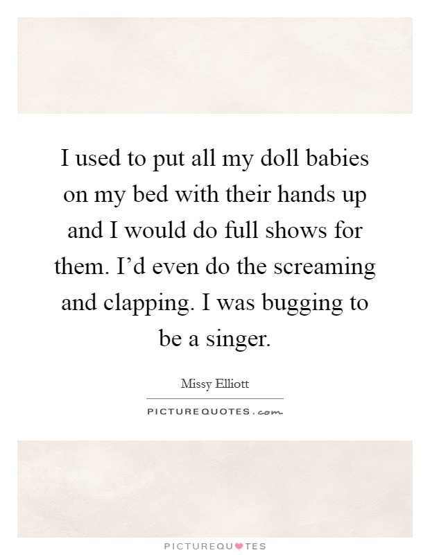 I used to put all my doll babies on my bed with their hands up and I would do full shows for them. I'd even do the screaming and clapping. I was bugging to be a singer Picture Quote #1