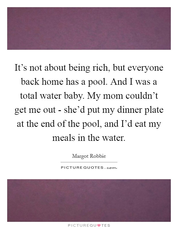 It's not about being rich, but everyone back home has a pool. And I was a total water baby. My mom couldn't get me out - she'd put my dinner plate at the end of the pool, and I'd eat my meals in the water Picture Quote #1